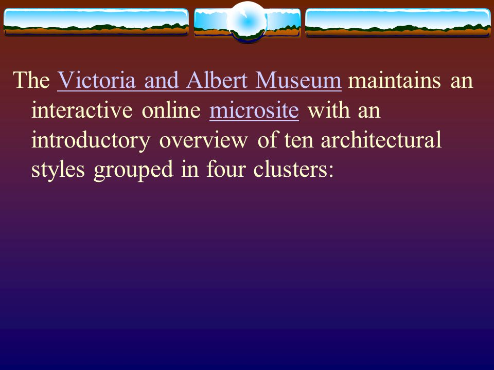 The Victoria and Albert Museum maintains an interactive online microsite with an introductory overview of ten architectural styles grouped in four clusters: