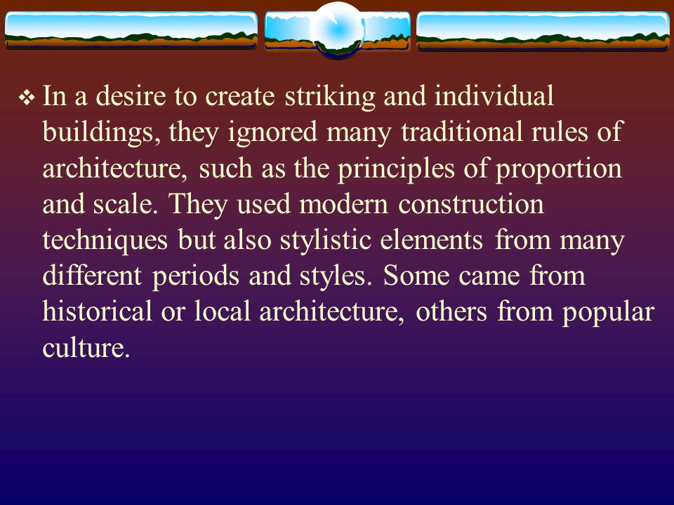 In a desire to create striking and individual buildings, they ignored many traditional rules of architecture, such as the principles of proportion and scale.