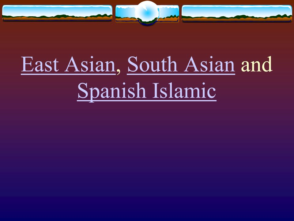 East Asian, South Asian and Spanish Islamic
