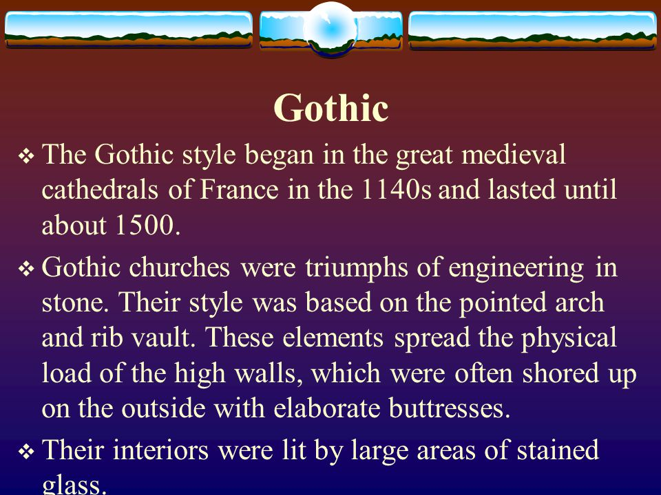 Gothic The Gothic style began in the great medieval cathedrals of France in the 1140s and lasted until about 1500.