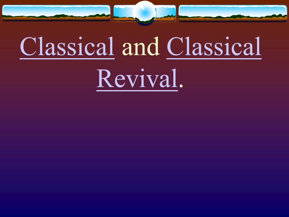 Classical and Classical Revival.
