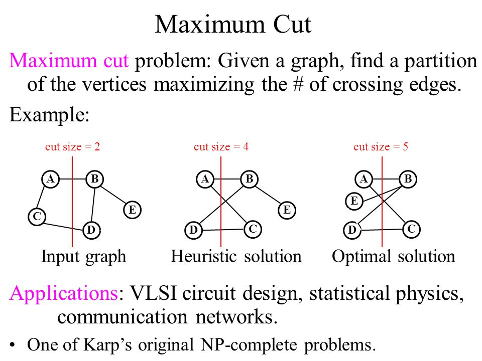 Maximum Cut Maximum cut problem: Given a graph, find a partition