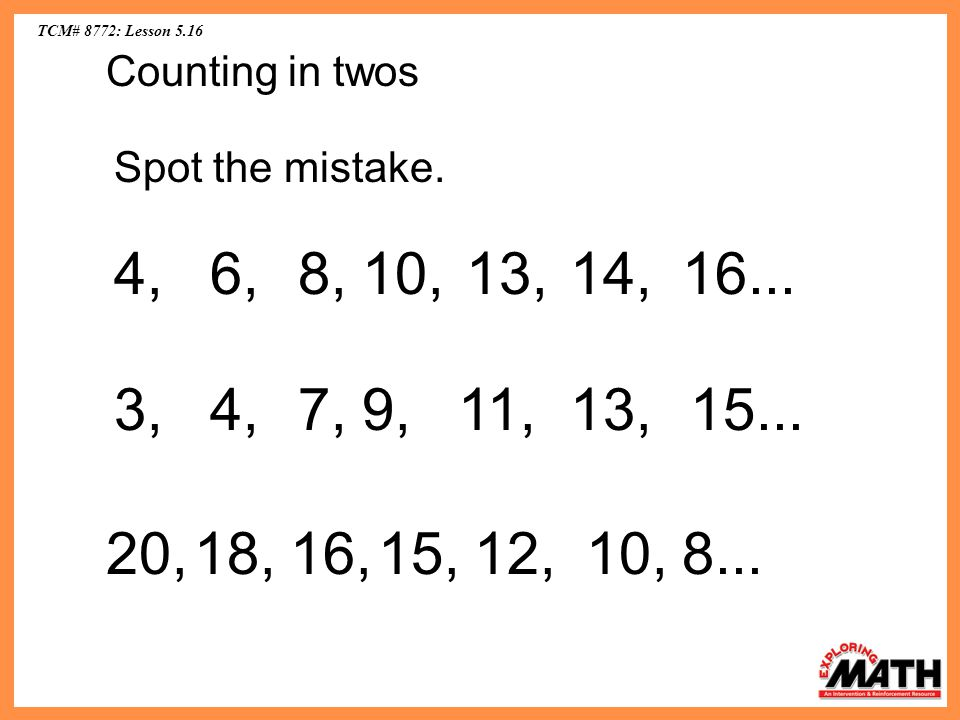 TCM# 8772: Lesson 5.16 Counting in twos. Spot the mistake. 4, 6, 8, 10, 13, 14, 16... 3, 4,