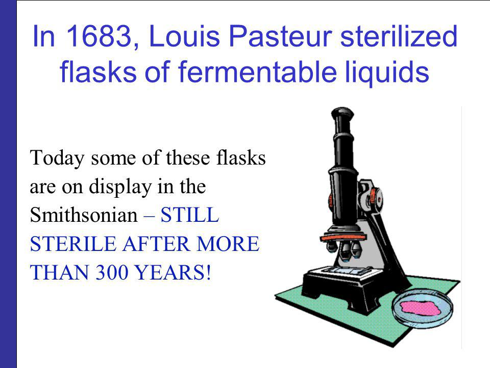 In 1683, Louis Pasteur sterilized flasks of fermentable liquids