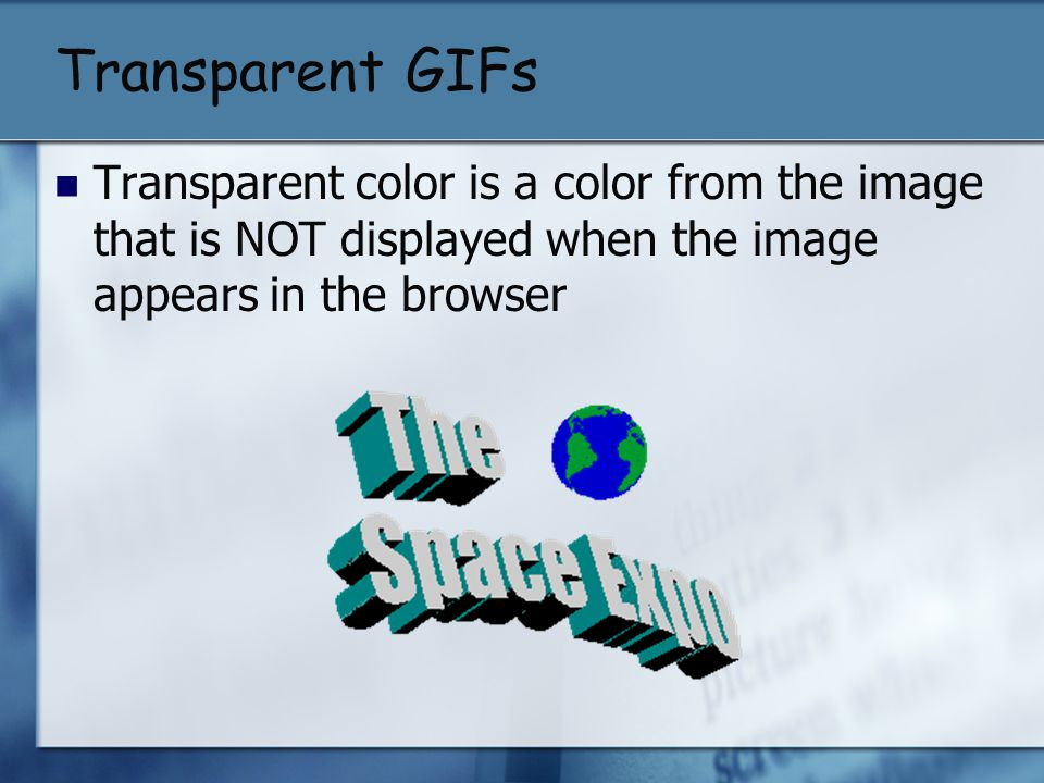 Transparent GIFs Transparent color is a color from the image that is NOT displayed when the image appears in the browser.