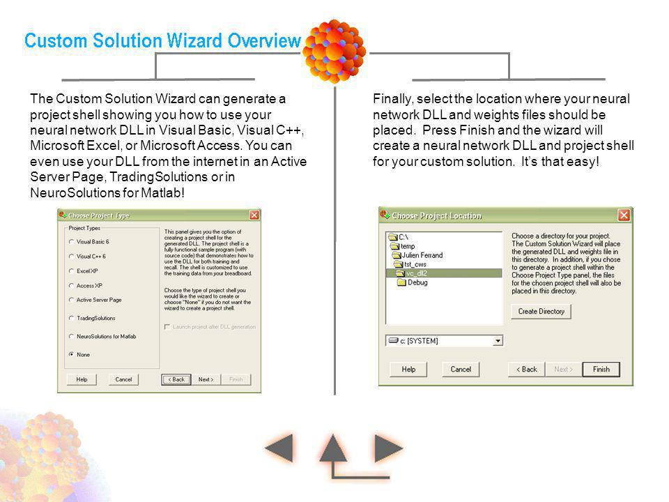 The Custom Solution Wizard can generate a project shell showing you how to use your neural network DLL in Visual Basic, Visual C++, Microsoft Excel, or Microsoft Access. You can even use your DLL from the internet in an Active Server Page, TradingSolutions or in NeuroSolutions for Matlab!