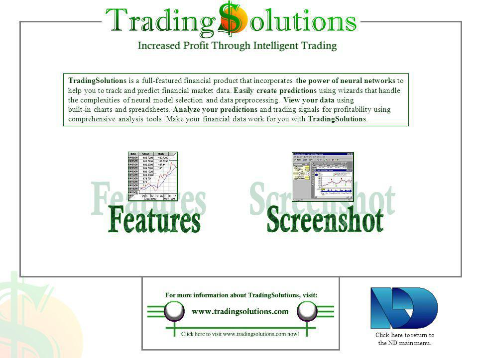 TradingSolutions is a full-featured financial product that incorporates the power of neural networks to help you to track and predict financial market data. Easily create predictions using wizards that handle the complexities of neural model selection and data preprocessing. View your data using built-in charts and spreadsheets. Analyze your predictions and trading signals for profitability using comprehensive analysis tools. Make your financial data work for you with TradingSolutions.