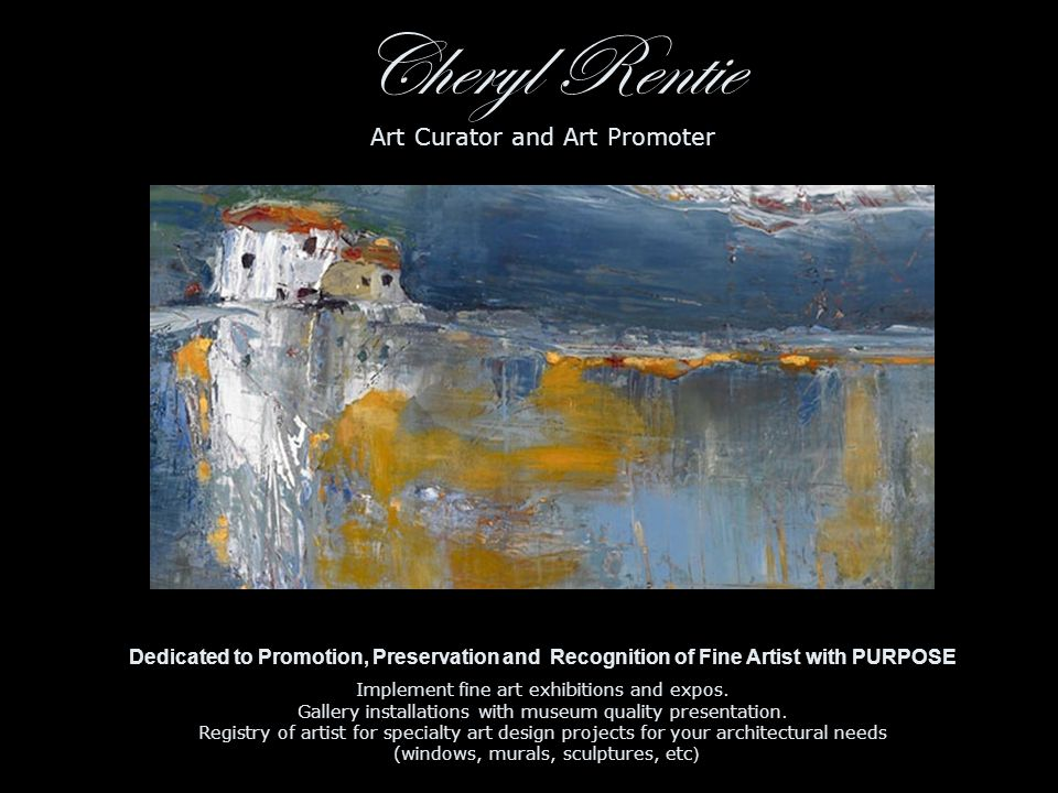 Cheryl Rentie Art Curator and Art Promoter Dedicated to Promotion, Preservation and Recognition of Fine Artist with PURPOSE Implement fine art exhibitions and expos.