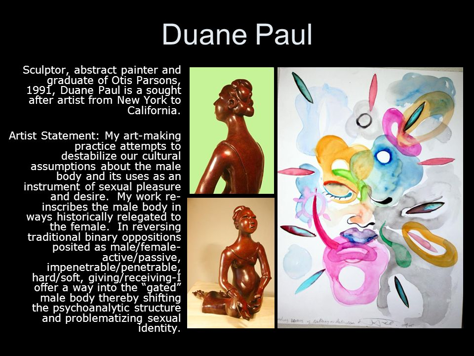 Duane Paul Sculptor, abstract painter and graduate of Otis Parsons, 1991, Duane Paul is a sought after artist from New York to California.