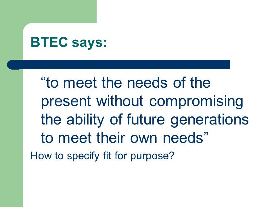 BTEC says: to meet the needs of the present without compromising the ability of future generations to meet their own needs