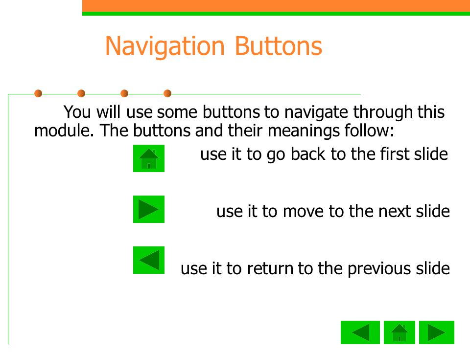 Navigation Buttons You will use some buttons to navigate through this module. The buttons and their meanings follow: