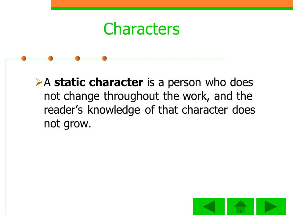 Characters A static character is a person who does not change throughout the work, and the reader's knowledge of that character does not grow.