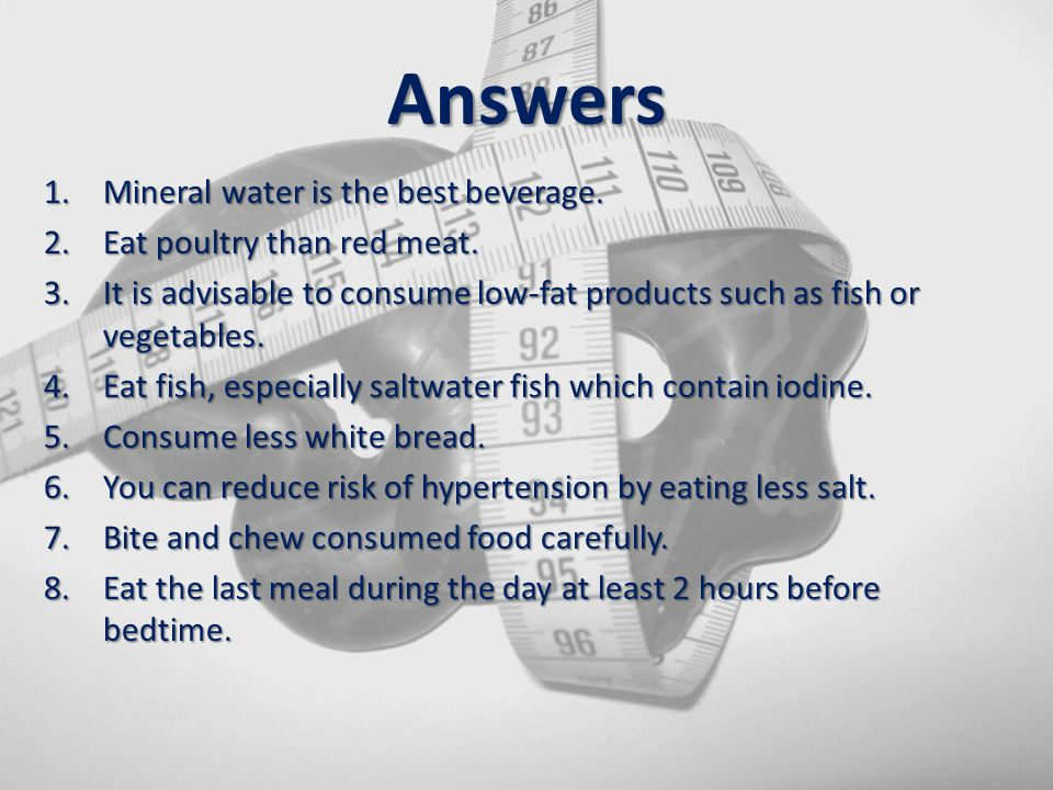 Answers Mineral water is the best beverage. Eat poultry than red meat.