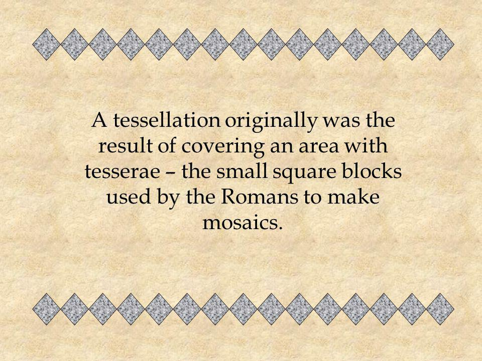 A tessellation originally was the result of covering an area with tesserae – the small square blocks used by the Romans to make mosaics.
