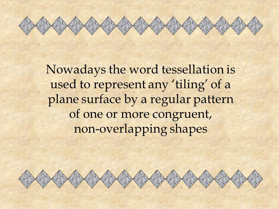Nowadays the word tessellation is used to represent any 'tiling' of a plane surface by a regular pattern of one or more congruent, non-overlapping shapes