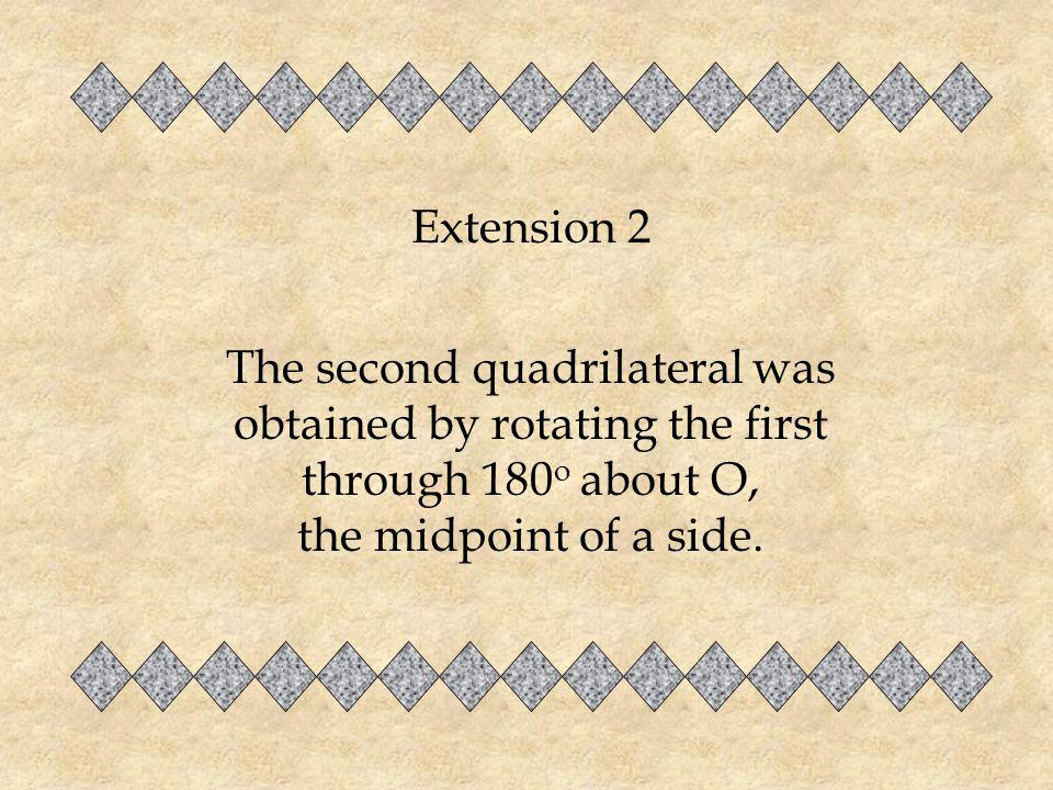 Extension 2 The second quadrilateral was obtained by rotating the first through 180o about O, the midpoint of a side.