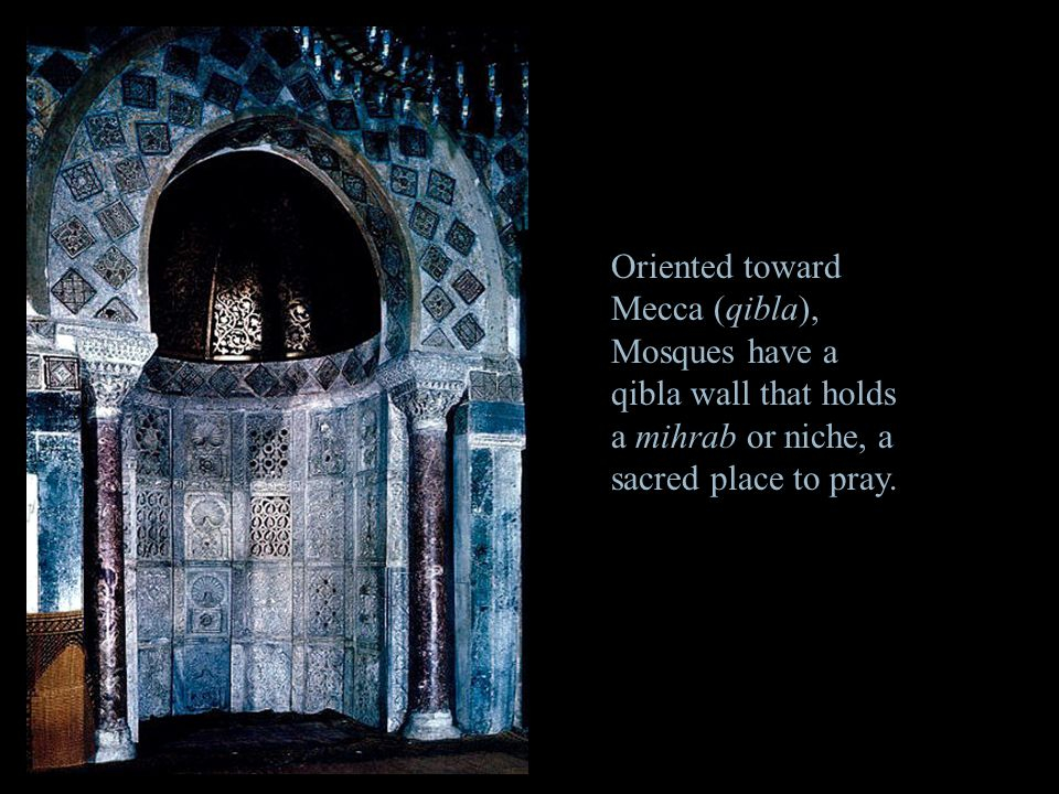 Oriented toward Mecca (qibla), Mosques have a qibla wall that holds a mihrab or niche, a sacred place to pray.