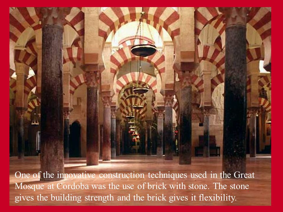 One of the innovative construction techniques used in the Great Mosque at Cordoba was the use of brick with stone. The stone gives the building strength and the brick gives it flexibility.