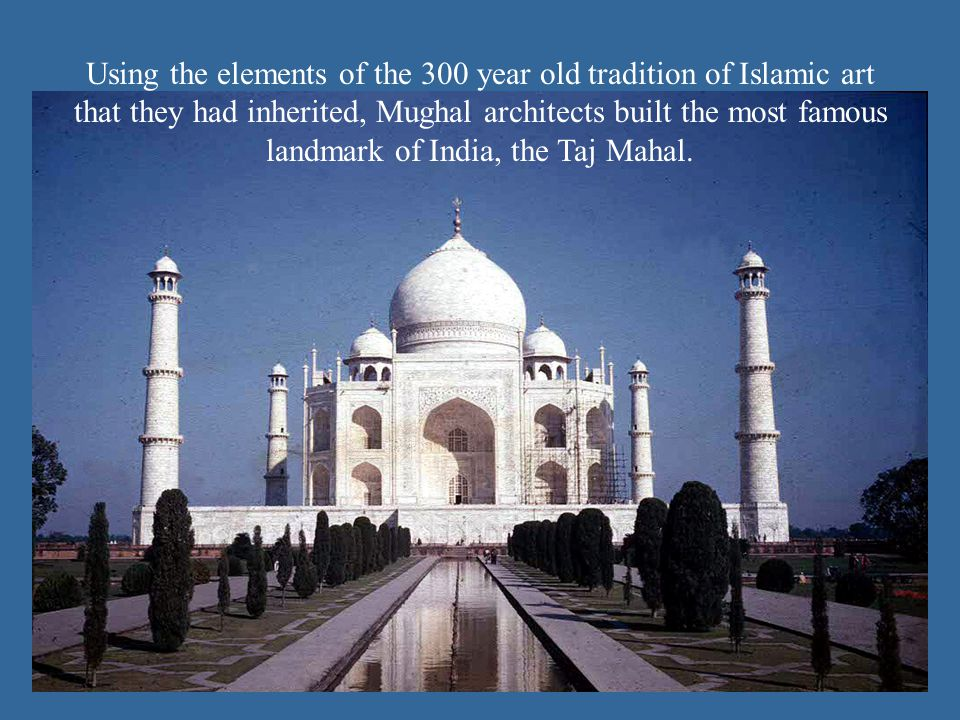 Using the elements of the 300 year old tradition of Islamic art that they had inherited, Mughal architects built the most famous landmark of India, the Taj Mahal.