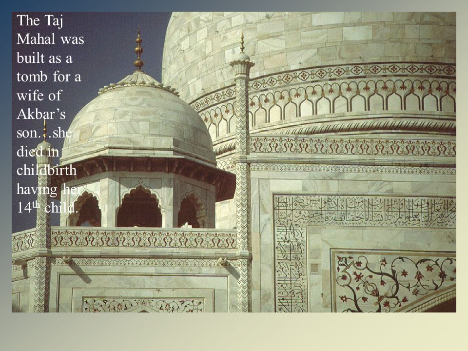 The Taj Mahal was built as a tomb for a wife of Akbar's son…she died in childbirth having her 14th child.