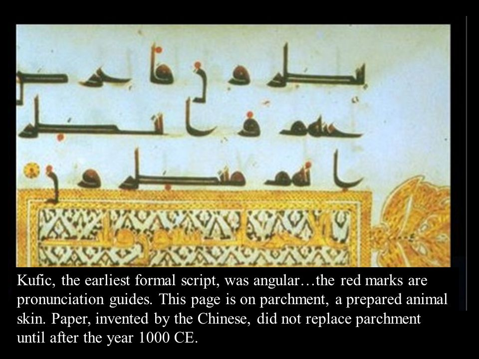 Kufic, the earliest formal script, was angular…the red marks are pronunciation guides. This page is on parchment, a prepared animal skin. Paper, invented by the Chinese, did not replace parchment until after the year 1000 CE.