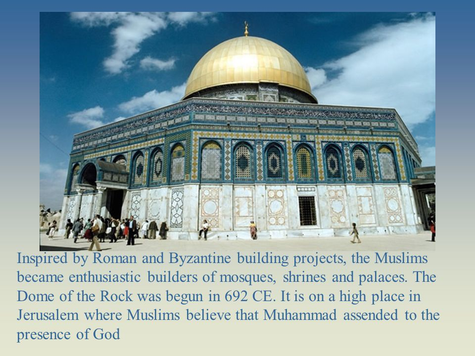 Inspired by Roman and Byzantine building projects, the Muslims became enthusiastic builders of mosques, shrines and palaces. The Dome of the Rock was begun in 692 CE. It is on a high place in Jerusalem where Muslims believe that Muhammad assended to the presence of God