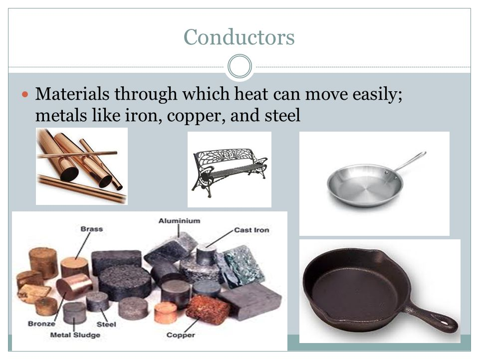 Conductors Materials through which heat can move easily; metals like iron, copper, and steel