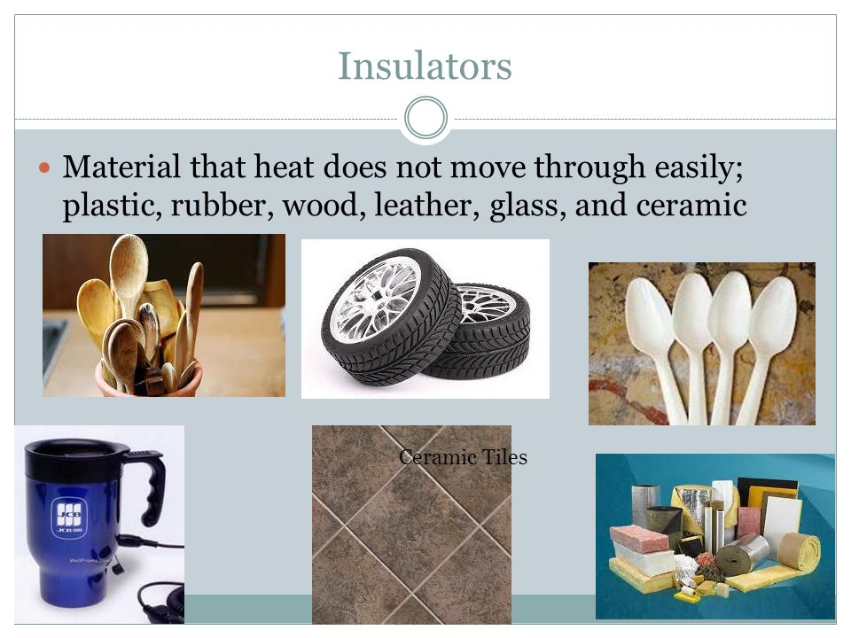 Insulators Material that heat does not move through easily; plastic, rubber, wood, leather, glass, and ceramic.
