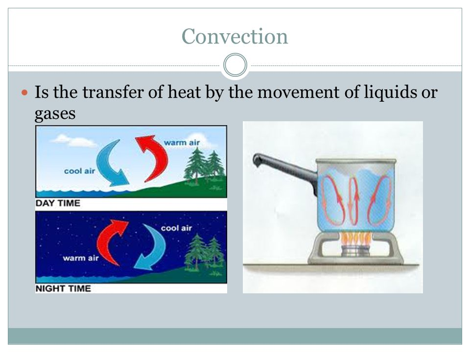 Convection Is the transfer of heat by the movement of liquids or gases