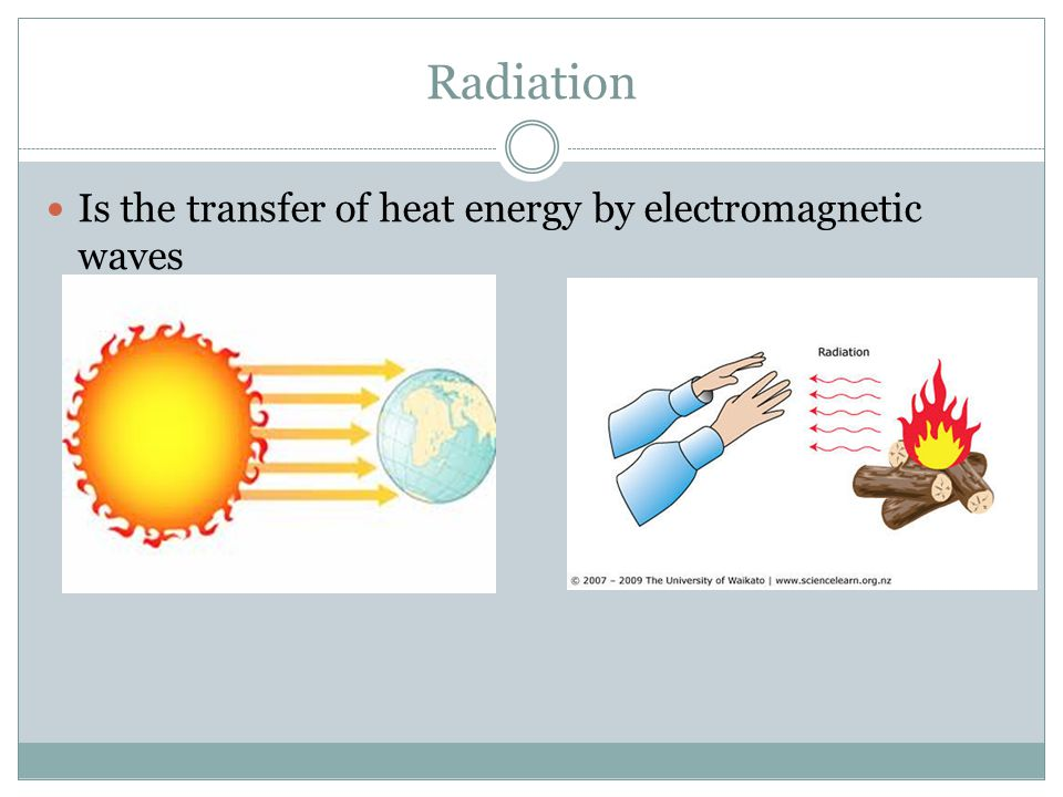 Radiation Is the transfer of heat energy by electromagnetic waves