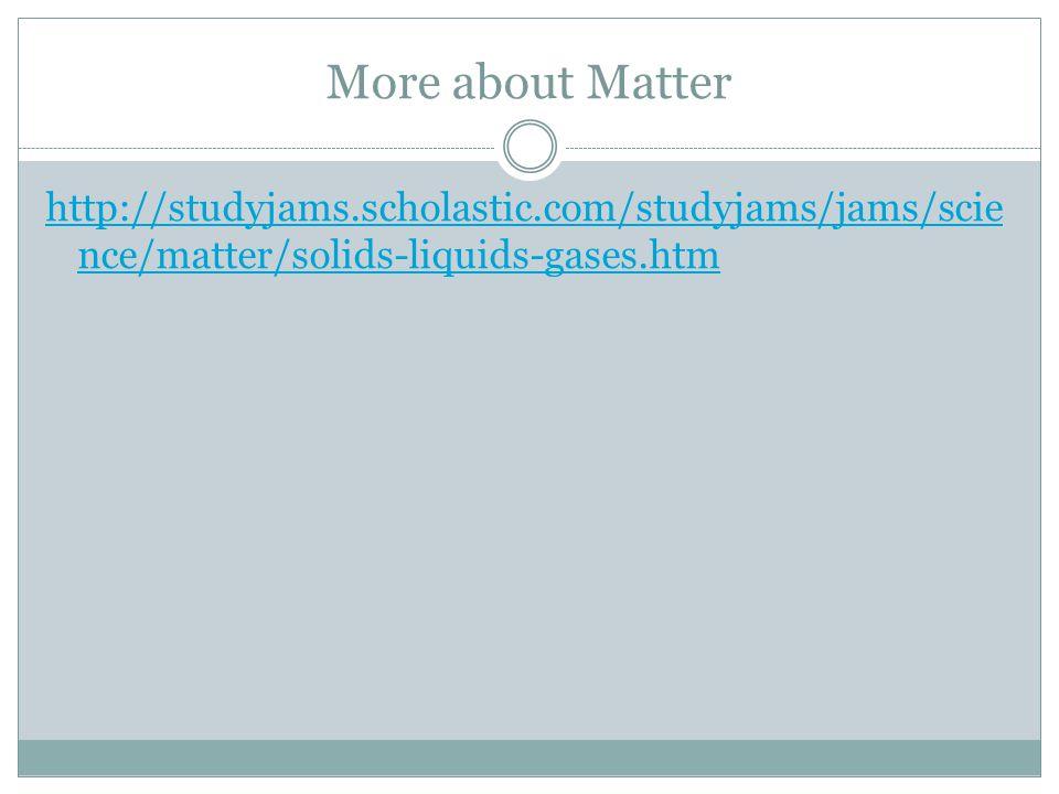 More about Matter http://studyjams.scholastic.com/studyjams/jams/science/matter/solids-liquids-gases.htm.