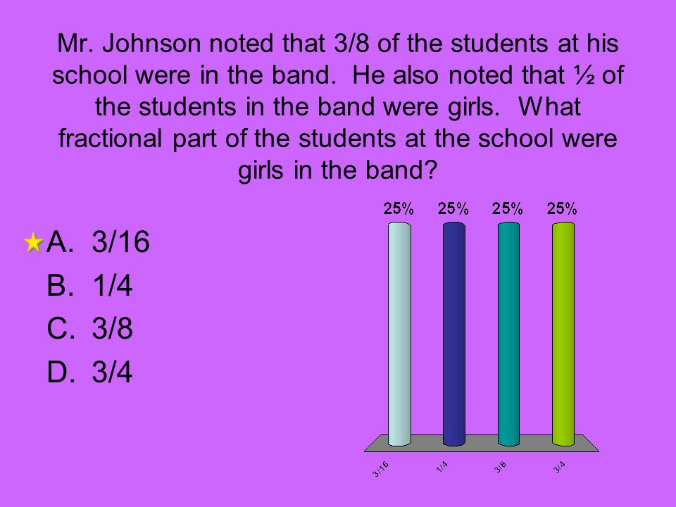 Mr. Johnson noted that 3/8 of the students at his school were in the band. He also noted that ½ of the students in the band were girls. What fractional part of the students at the school were girls in the band