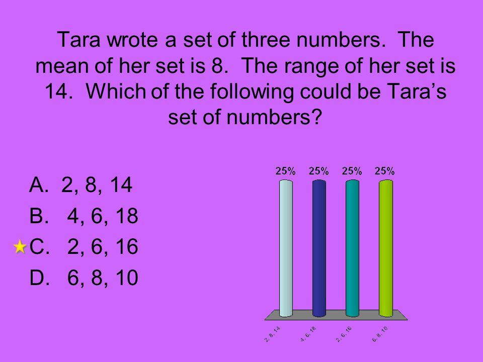 Tara wrote a set of three numbers. The mean of her set is 8