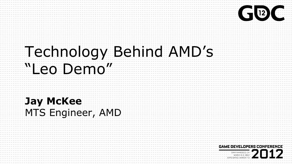 Technology Behind AMD's Leo Demo Jay McKee MTS Engineer, AMD