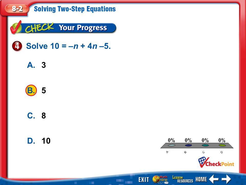 Solve 10 = –n + 4n –5. A. 3 B. 5 C. 8 D. 10 A B C D Example 4