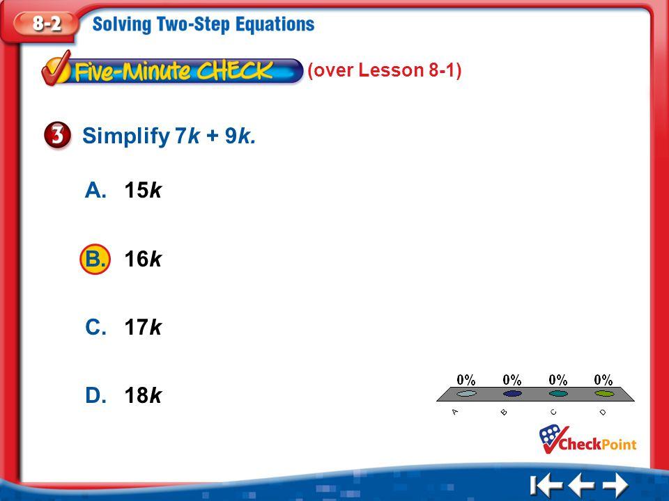 Simplify 7k + 9k. A. 15k B. 16k C. 17k D. 18k (over Lesson 8-1) A B C