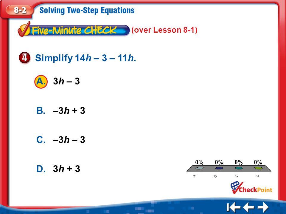 Simplify 14h – 3 – 11h. A. 3h – 3 B. –3h + 3 C. –3h – 3 D. 3h + 3