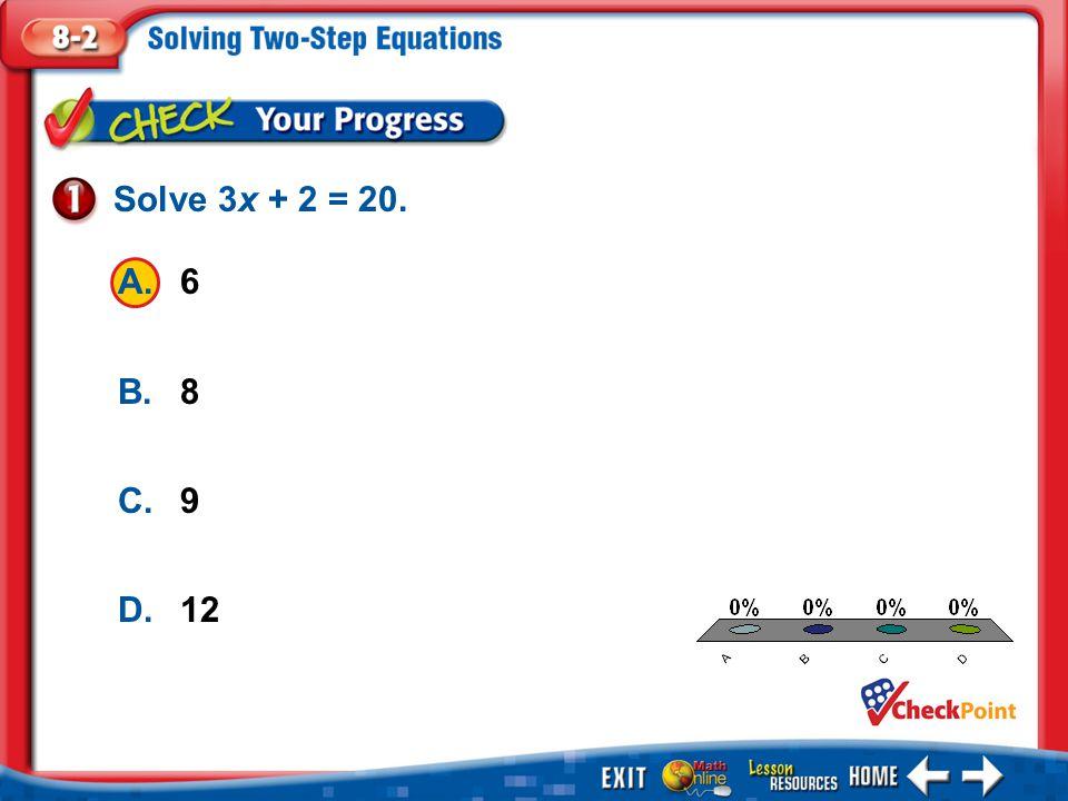 Solve 3x + 2 = 20. A. 6 B. 8 C. 9 D. 12 A B C D Example 1