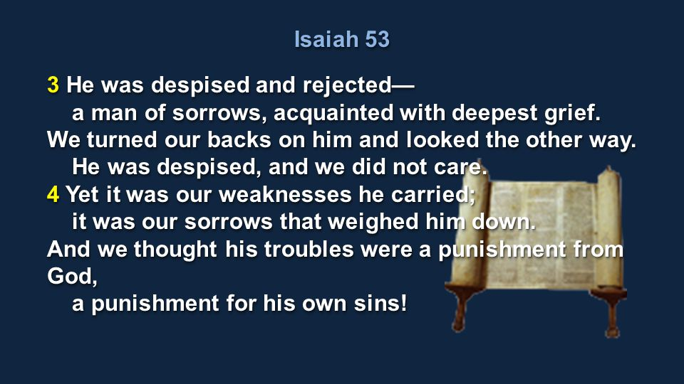 Isaiah 53 3 He was despised and rejected— a man of sorrows, acquainted with deepest grief. We turned our backs on him and looked the other way.