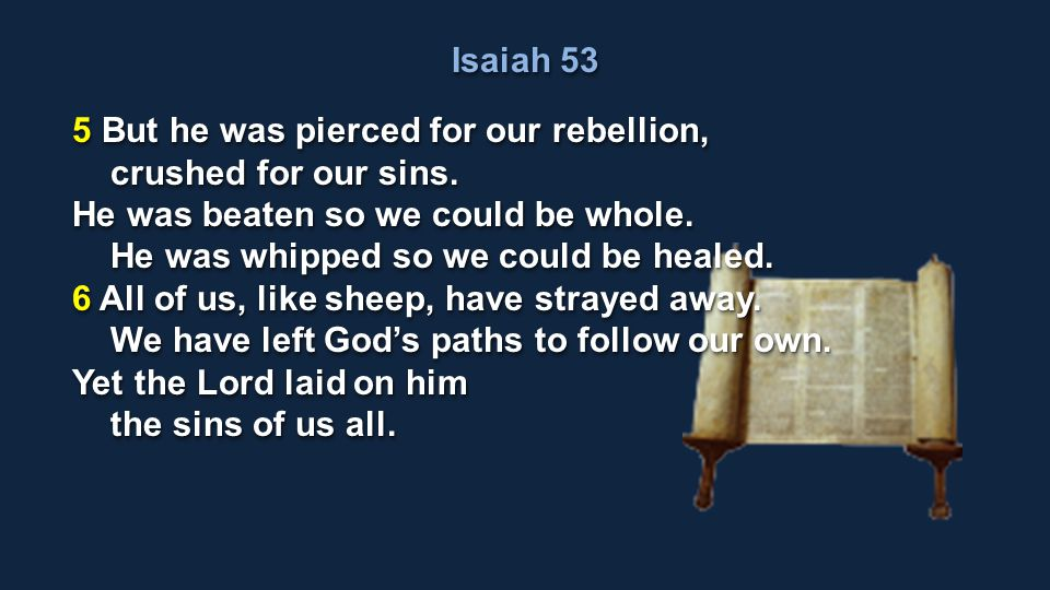 Isaiah 53 5 But he was pierced for our rebellion, crushed for our sins. He was beaten so we could be whole.