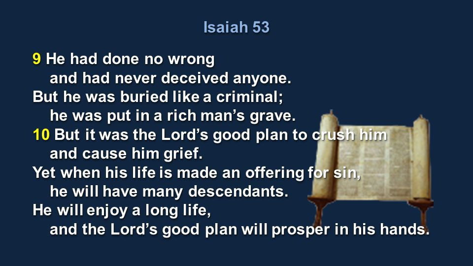 Isaiah 53 9 He had done no wrong. and had never deceived anyone. But he was buried like a criminal;
