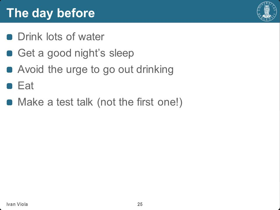 The day before Drink lots of water Get a good night's sleep