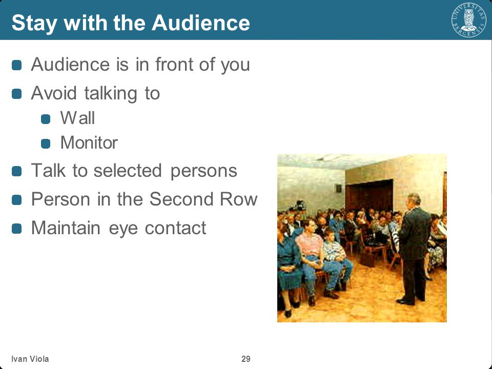Stay with the Audience Audience is in front of you Avoid talking to