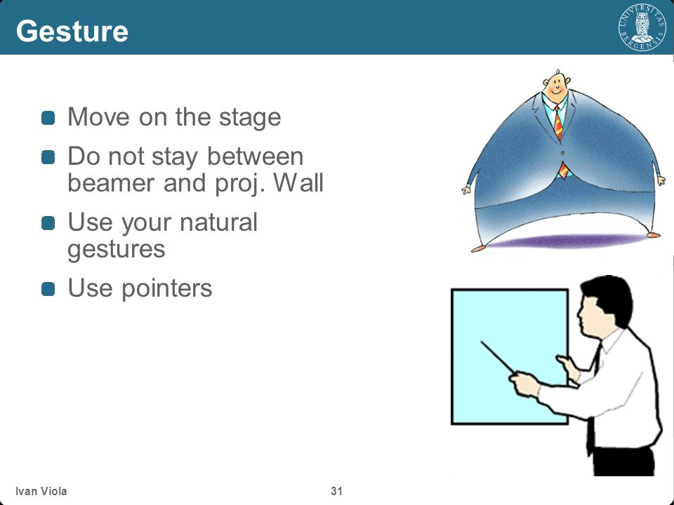 Gesture Move on the stage Do not stay between beamer and proj. Wall