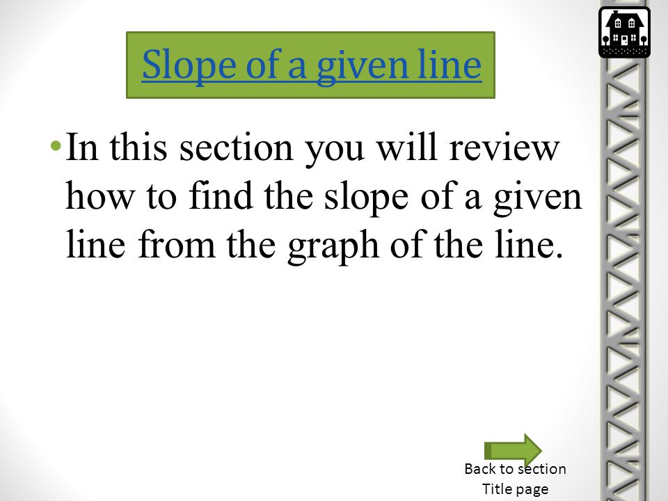 Slope of a given line In this section you will review how to find the slope of a given line from the graph of the line.