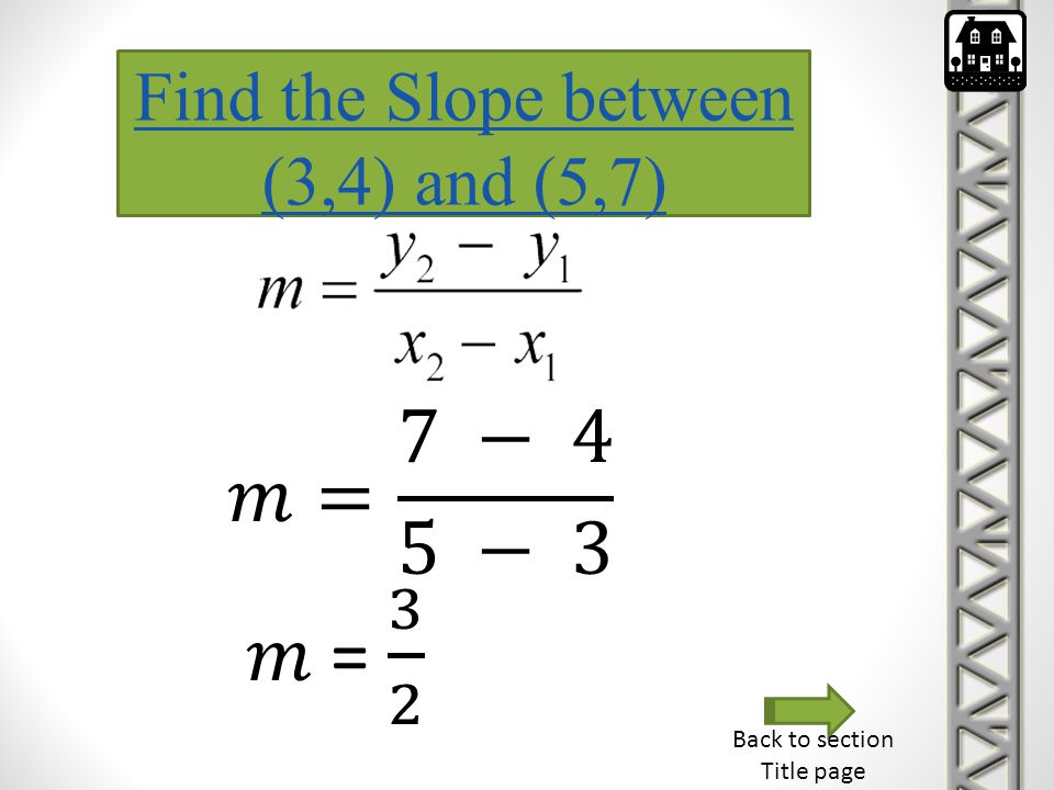 𝑚= 7 − 4 5 − 3 𝑚 = 3 2 Find the Slope between (3,4) and (5,7)
