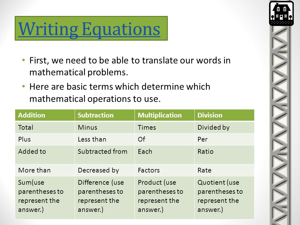Writing Equations First, we need to be able to translate our words in mathematical problems.