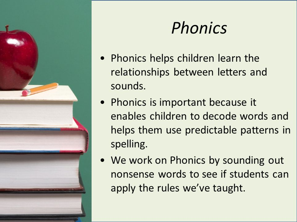 Phonics Phonics helps children learn the relationships between letters and sounds.
