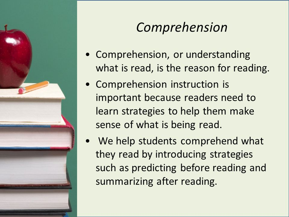 Comprehension Comprehension, or understanding what is read, is the reason for reading.