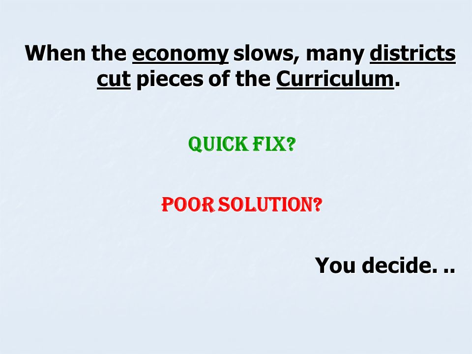 When the economy slows, many districts cut pieces of the Curriculum.